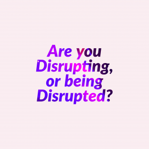 are you disrupting, or being disrupted